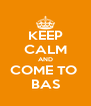 KEEP CALM AND COME TO  BAS - Personalised Poster A4 size
