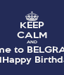 KEEP CALM AND come to BELGRADE ONHappy Birthday  - Personalised Poster A4 size