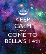 KEEP CALM AND COME TO BELLA'S 14th - Personalised Poster A4 size