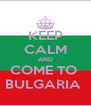 KEEP CALM AND COME TO  BULGARIA  - Personalised Poster A4 size