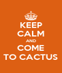 KEEP CALM AND COME TO CACTUS - Personalised Poster A4 size