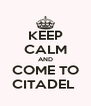 KEEP CALM AND COME TO CITADEL  - Personalised Poster A4 size