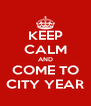 KEEP CALM AND COME TO CITY YEAR - Personalised Poster A4 size