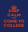 KEEP CALM AND COME TO COLLEGE - Personalised Poster A4 size