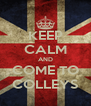KEEP CALM AND COME TO COLLEYS - Personalised Poster A4 size