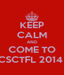 KEEP CALM AND COME TO CSCTFL 2014  - Personalised Poster A4 size