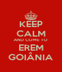 KEEP CALM AND COME TO EREM GOIÂNIA - Personalised Poster A4 size