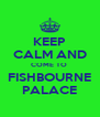 KEEP CALM AND COME TO  FISHBOURNE PALACE - Personalised Poster A4 size