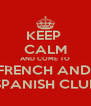 KEEP  CALM AND COME TO FRENCH AND  SPANISH CLUB - Personalised Poster A4 size