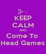 KEEP CALM AND Come To  Head Games - Personalised Poster A4 size