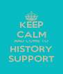 KEEP CALM AND COME TO HISTORY SUPPORT - Personalised Poster A4 size