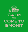 KEEP CALM AND COME TO IEMONIT - Personalised Poster A4 size