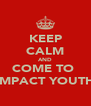 KEEP CALM AND COME TO  IMPACT YOUTH - Personalised Poster A4 size