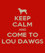 KEEP CALM AND COME TO LOU DAWGS - Personalised Poster A4 size