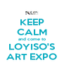 KEEP CALM and come to LOYISO'S ART EXPO - Personalised Poster A4 size
