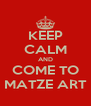 KEEP CALM AND COME TO MATZE ART - Personalised Poster A4 size