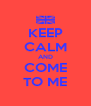 KEEP CALM AND COME TO ME - Personalised Poster A4 size