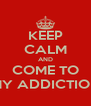 KEEP CALM AND COME TO MY ADDICTION - Personalised Poster A4 size