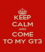 KEEP CALM AND COME TO MY GT3 - Personalised Poster A4 size