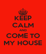KEEP CALM AND COME TO MY HOUSE - Personalised Poster A4 size