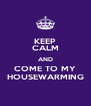 KEEP CALM AND COME TO MY HOUSEWARMING - Personalised Poster A4 size