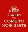 KEEP CALM AND COME TO NOIR 2NITE - Personalised Poster A4 size