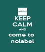 KEEP CALM AND come to  nolabel - Personalised Poster A4 size