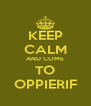 KEEP CALM AND COME TO OPPIERIF - Personalised Poster A4 size