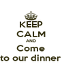 KEEP CALM AND Come to our dinner - Personalised Poster A4 size