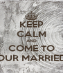KEEP CALM AND COME TO OUR MARRIED - Personalised Poster A4 size