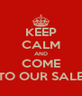 KEEP CALM AND COME TO OUR SALE - Personalised Poster A4 size