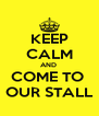 KEEP CALM AND  COME TO  OUR STALL - Personalised Poster A4 size