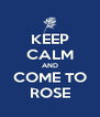 KEEP CALM AND COME TO ROSE - Personalised Poster A4 size