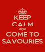 KEEP CALM AND COME TO SAVOURIES - Personalised Poster A4 size