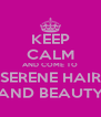 KEEP CALM AND COME TO SERENE HAIR AND BEAUTY - Personalised Poster A4 size