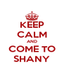 KEEP CALM AND COME TO SHANY - Personalised Poster A4 size