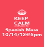 KEEP  CALM and Come to  Spanish Mass 10/14/12@5pm - Personalised Poster A4 size