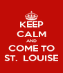 KEEP CALM AND COME TO ST.  LOUISE - Personalised Poster A4 size
