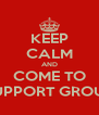 KEEP CALM AND COME TO SUPPORT GROUP - Personalised Poster A4 size