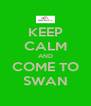 KEEP CALM AND COME TO SWAN - Personalised Poster A4 size