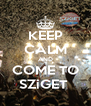 KEEP CALM AND COME TO SZiGET  - Personalised Poster A4 size