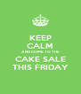 KEEP CALM AND COME TO THE CAKE SALE THIS FRIDAY - Personalised Poster A4 size