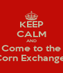 KEEP CALM AND Come to the Corn Exchange  - Personalised Poster A4 size