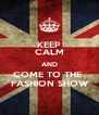 KEEP CALM AND COME TO THE  FASHION SHOW - Personalised Poster A4 size