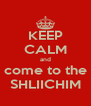KEEP CALM and come to the SHLIICHIM - Personalised Poster A4 size