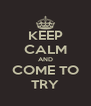 KEEP CALM AND COME TO TRY - Personalised Poster A4 size