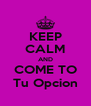 KEEP CALM AND COME TO Tu Opcion - Personalised Poster A4 size
