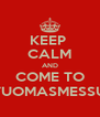 KEEP  CALM AND COME TO TUOMASMESSU - Personalised Poster A4 size