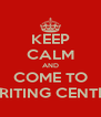 KEEP CALM AND COME TO WRITING CENTER - Personalised Poster A4 size