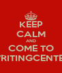 KEEP CALM AND COME TO WRITINGCENTER - Personalised Poster A4 size
